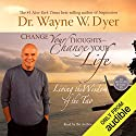 Change Your Thoughts, Change Your Life: Living the Wisdom of the Tao Hörbuch von Dr. Wayne W. Dyer Gesprochen von: Dr. Wayne W. Dyer