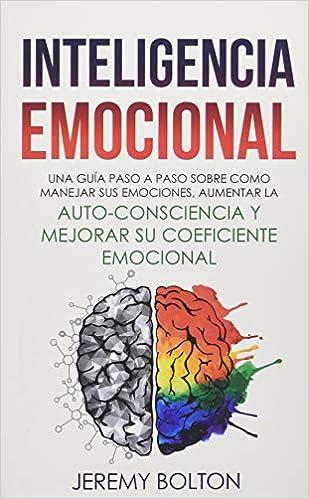 Inteligencia Emocional Una Guía Paso A Paso Sobre Como Manejar Sus Emociones Aumentar La Auto Consciencia Y Mejorar Su Coeficiente Emocional Spanish Edition Bolton Jeremy 9781794578357 Books