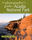The Photographer's Guide to Acadia National Park: Where to Find Perfect Shots and How to Take Them (The Photographer's Guide)