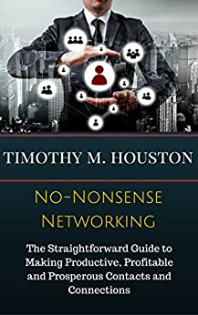 No-Nonsense Networking: The Straightforward Guide to Making Productive, Profitable and Prosperous Contacts and Connections by [Houston, Timothy M., RoAne, Susan]