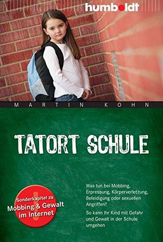 Tatort Schule: Was tun bei Mobbing, Erpressung, Körperverletzung, Beleidigung oder sexuellen Angriffen? So kann Ihr Kind mit Gefahr und Gewalt in der ... Gewalt im Internet (humboldt - Eltern & Kind)