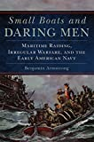 Image of Small Boats and Daring Men: Maritime Raiding, Irregular Warfare, and the Early American Navy (Campaigns and Commanders Series)