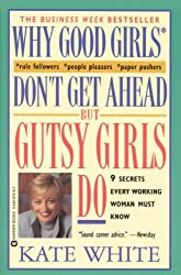 Why Good Girls Don't Get Ahead... But Gutsy Girls Do: Nine Secrets Every Working Woman Must Know