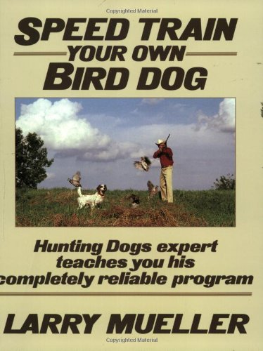 Speed Train Your Own Bird Dog:  Hunting Dogs expert teaches you his completely reliable program by Stackpole Books