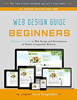 Web Design Guide for Beginners- The Ultimate Source for Learning HTML, CSS, Bootstrap and How to Create Mobile Compatible Sites for the Web by [Krugliakov, Leon]