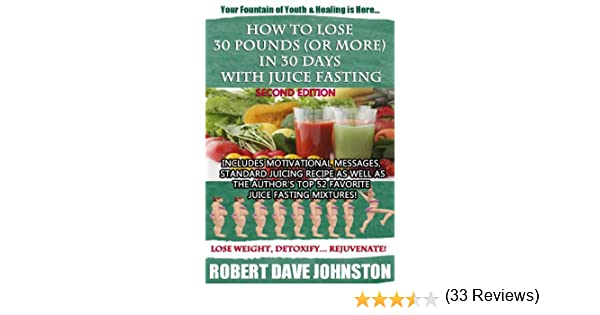 How to lose 30 pounds or more in 30 days with juice fasting how how to lose 30 pounds or more in 30 days with juice fasting how to lose weight fast keep it off renew the mind body spirit through fasting ccuart Image collections