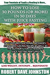 How to Lose 30 Pounds (Or More) In 30 Days With Juice Fasting (How To Lose Weight Fast, Keep it Off & Renew The Mind, Body & Spirit Through Fasting, Smart Eating & Practical Spirituality)