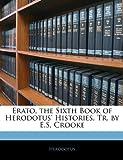 Erato, the Sixth Book of Herodotus' Histories, Tr by E S Crooke, Herodotus, 1145527043