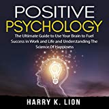 Positive Psychology: The Ultimate Guide to Use Your Brain to Fuel Success in Work and Life and Understanding the Science of Happiness -  Author's Republic