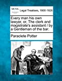 Every man his own lawyer, or, the clerk and magistrate's assistant / by a Gentleman of the Bar, Paraclete Potter, 124000043X