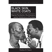 Black Skin, White Coats: Nigerian Psychiatrists, Decolonization, and the Globalization of Psychiatry (New African Histories)