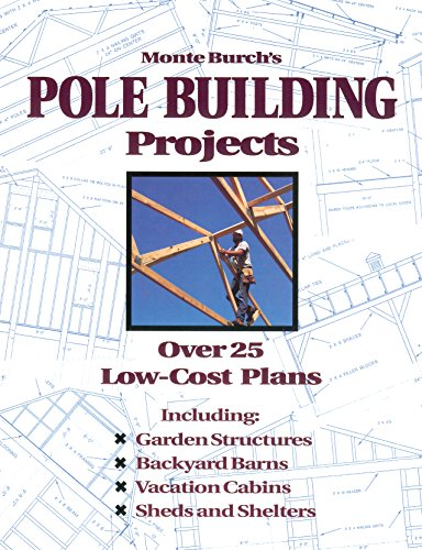 Monte Burch's Pole Building Projects: Over 25 Low-Cost Plans - Pole Barn Building