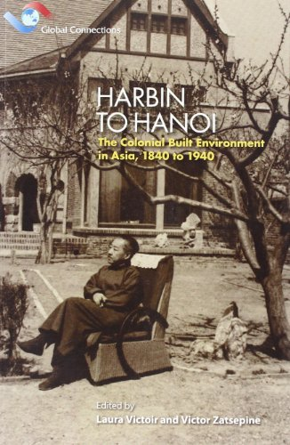 Harbin to Hanoi: The Colonial Built Environment in Asia, 1840 to 1940 (Global Connections)