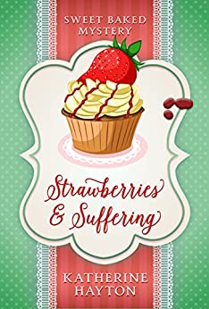 Strawberries and Suffering (Sweet Baked Mystery Book 2) by [Hayton, Katherine]