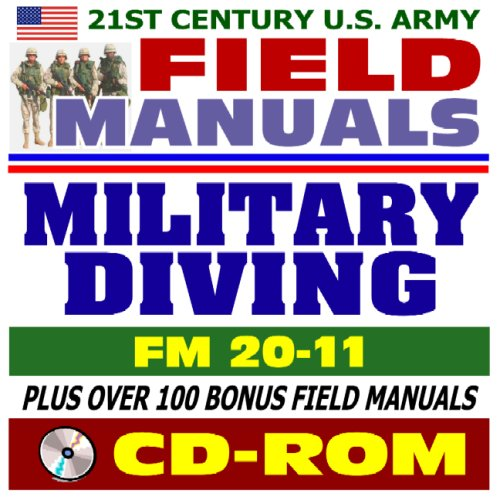 21st Century U.S. Army Field Manuals: Military Diving, FM 20-11, Principles and Policy, Physiology, Air Diving, Scuba, Decompression, Ice and Cold Water, Recompression Chamber, First Aid (CD-ROM)