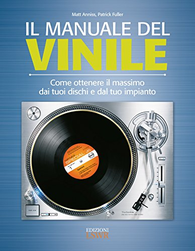 Il manuale del vinile. Come ottenere il massimo dai tuoi dischi e dal tuo impianto