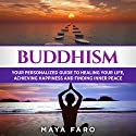 Buddhism: Your Personal Guide to Healing Your Life, Achieving Happiness and Finding Inner Peace Audiobook by Maya Faro Narrated by Bo Morgan