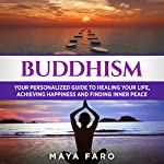 Buddhism: Your Personal Guide to Healing Your Life, Achieving Happiness and Finding Inner Peace | Maya Faro