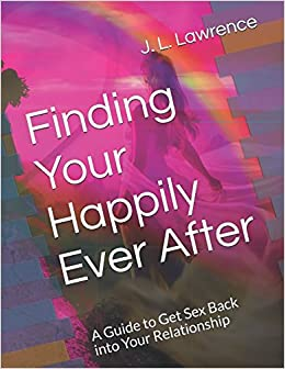 Dr. J. L. Lawrence - Finding Your Happily Ever After: A Guide To Get Sex Back Into Your Relationship