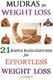 Mudras for Weight Loss: 21 Simple Hand Gestures for Effortless Weight Loss: [Discover the Secrets of Effortless Weight Loss, Escape the Diet trap and Transform your Life Forever]