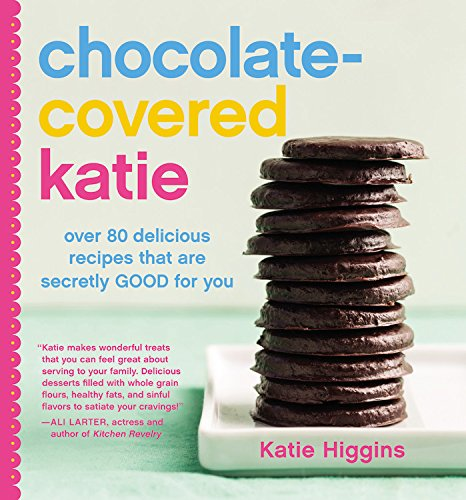 Chocolate-Covered Katie: Over 80 Delicious Recipes That Are Secretly Good for You by Katie Higgins
