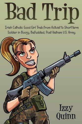 Bad Trip: Irish Catholic Good Girl Trek from Activist to Short-term Soldier in Boozy, Befuddled, Post-Vietnam U.S. Army pdf epub