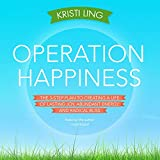 Operation Happiness: The 3-Step Plan to Creating a Life of Lasting Joy, Abundant Energy, and Radical Bliss