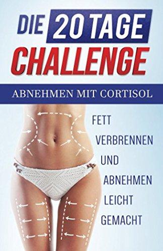 Abnehmen mit Cortisol - Fett verbrennen und Abnehmen leicht gemacht Die 20 Tage Challenge