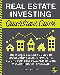 Real Estate Investing QuickStart Guide: The Simplified Beginner's Guide to Successfully Securing Financing, Closing Your First Deal, and Building Wealth ... Real Estate (QuickStart Guides™ - Finance)