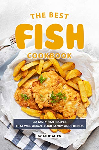 The Best Fish Cookbook: 30 Tasty Fish Recipes That Will Amaze Your Family and Friends