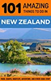 101 Amazing Things to Do in New Zealand: New Zealand Travel Guide (Backpacking New Zealand, Wellington Travel, Aukland Travel, Queenstown, Christchurch)