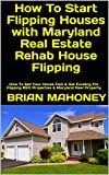 How To Start Flipping Houses with Maryland Real Estate Rehab House Flipping: How To Sell Your House Fast & Get Funding For Flipping REO Properties & Maryland Real Property