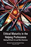 Ethical Maturity in the Helping Professions : Making Difficult Live and Work Decisions, Carroll, Michael and Shaw, Elisabeth, 1849053871