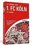 111 Gründe, den 1. FC Köln zu lieben: Eine Liebeserklärung an den großartigsten Fußballverein der Welt - Aktualisierte und erweiterte Neuausgabe. Mit 11 Bonusgründen!