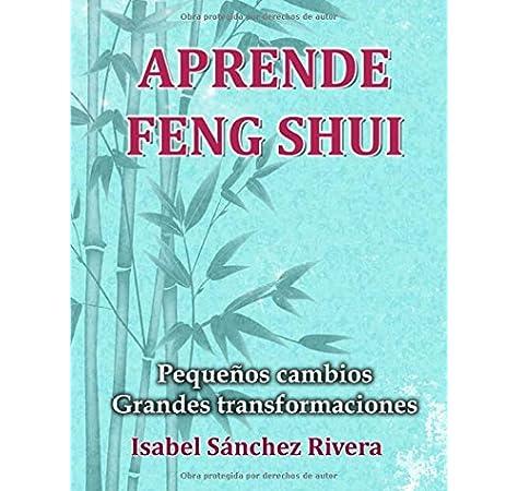 Aprende Feng Shui: Pequeños cambios=Grandes Transformaciones: Amazon.es: Sánchez Rivera, Isabel: Libros