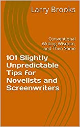 101 Slightly Unpredictable Tips for Novelists and Screenwriters: Conventional Writing Wisdom, and Then Some