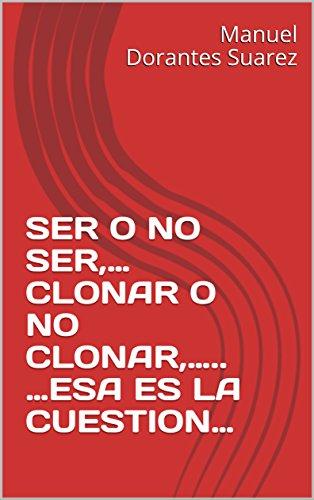 SER O NO SER,... CLONAR O NO CLONAR,..... ...ESA ES LA CUESTION... (Spanish Edition) (Ser O No Ser Esa Es La Cuestion)
