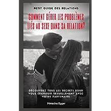 Petit Guide des Relations - COMMENT GERER LES PROBLÈMES LIES AU SEXE DANS SA RELATION?: Découvrez tous les secrets pour vous épanouir sexuellement avec votre partenaire