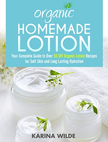 Organic Homemade Lotion: Your Complete Guide to Over 50 DIY Organic Lotion Recipes For Soft Skin and Long Lasting Hydration by [Wilde, Karina]
