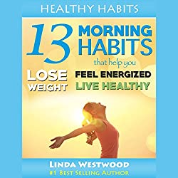 Healthy Habits, Vol 1: 13 Morning Habits That Help You Lose Weight, Feel Energized & Live Healthy!