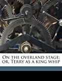 On the Overland Stage; or, Terry As a King Whip, Edwin L. 1870-1952 Sabin, 1171648227