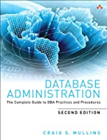 Database Administration: The Complete Guide to DBA Practices and Procedures, 2nd Edition Front Cover