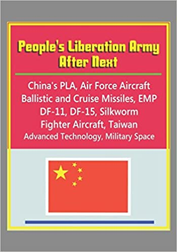 Peoples Liberation Army After Next - Chinas PLA, Air Force Aircraft, Ballistic and Cruise Missiles, EMP, DF-11, DF-15, Silkworm, Fighter Aircraft, Taiwan, ...