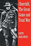 Churchill, the Great Game and Total War (Cass Series on Politics and Military Affairs in the Twentieth Century; 5)