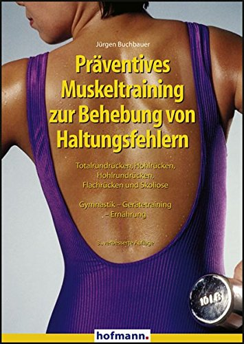 Präventives Muskeltraining zur Behebung von Haltungsfehlern: Totalrundrücken, Hohlrücken, Hohlrundrücken, Flachrücken und Skoliose. Gymnastik - Gerätetraining - Ernährung