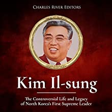 Kim Il-sung: The Controversial Life and Legacy of North Korea's First Supreme Leader Audiobook by Charles River Editors Narrated by Dan Gallagher