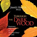 Through the Dark Wood: Finding Meaning in the Second Half of Life Speech by James Hollis PhD Narrated by James Hollis PhD