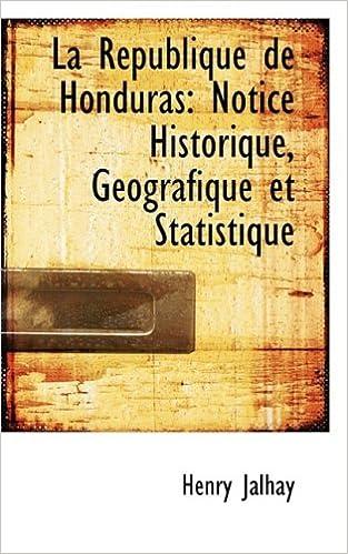 La République de Honduras: Notice Historique, Géografique et Statistique (French Edition)