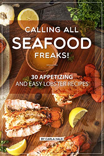 Calling All Seafood Freaks!: 30 Appetizing and Easy Lobster Recipes by Carla Hale