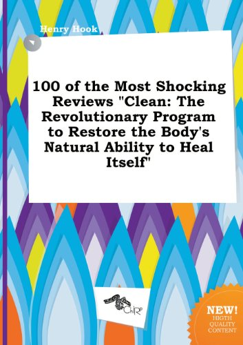 100 of the Most Shocking Reviews Clean: The Revolutionary Program to Restore the Bodys Natural Ability to Heal Itself